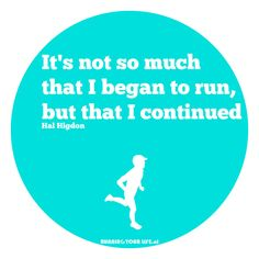 Running: It's not so much  that I began to run, but that I continued - Hal Higdon, American runner and writer.