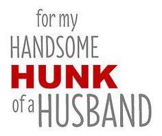 for my handsome hunk of a husband