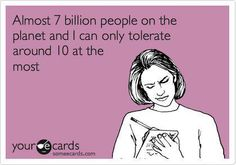 Almost 7 billion people on the planet and I can only tolerate around 10 at the most. #ecards