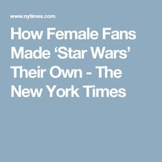 How Female Fans Made 'Star Wars' Their Own - The New York Times