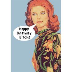 """Happy Birthday Bitch!"""