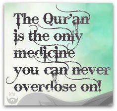 The Quran is the only medicine you can never overdose on.
