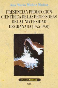 Presencia y producción científica de las profesoras de la Universidad de Granada (1975-1990) / Ana María Muñoz Muñoz