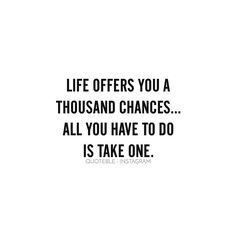 Life offers you a thousand chances... all you have to do is take one. #quoteble