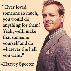 TOP MOTIVATIONAL quotes and sayings by famous authors like Harvey Specter : Ever loved someone so much, you would do anything for them? Yeah, well, make that someone yourself and do whatever the hell you want. Great Quotes, Quotes To Live By, Me Quotes, Motivational Quotes, Inspirational Quotes, Boss Quotes, Wisdom Quotes, The Words, Harvey Spectre Zitate