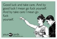 Good luck and take care. And by good luck I mean ... And by take care I mean...