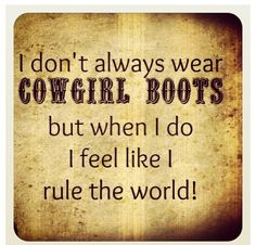 Nothing makes me feel sexier than a pair of rugged cowboy boots. Confidence through the roof!