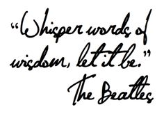 """Whisper words of wisdom, let it be."" - The Beatles #quotes #lyrics"