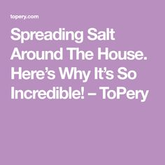 Spreading Salt Around The House. Here's Why It's So Incredible! – ToPery