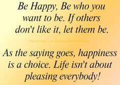 www.want to be happy.com | Be happy, be who you want to be. If others don't like it, let them be.
