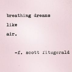 """Breathing dreams like air."" - F. Scott Fitzgerald"