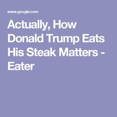 Actually, How Donald Trump Eats His Steak Matters - Eater