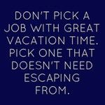 Don't pick a job with great vacation time, pick one that doesn't need escaping from!