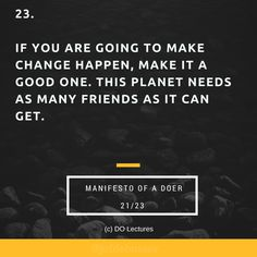 23. If you are going to make change happen, make it a good one. This planet needs as many friends as it can get.  #quote #inspire #inspiration #qotd #quotes #entrepreneur #success #change #motivation #wisdom #workhard #work #motivational #passion