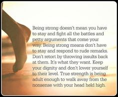 Being strong doesn't means you have to stay & fight all the battles & petty arguments that come your way. Being strong means you don't have to stay & respond to rude remarks. Don't retort by throwing insults back at them. It's what they want. Keep your dignity & don't lower yourself to their level. The strength is being adult enough to walk away from the nonsense with your head held high.