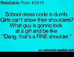 school dress code is dumb. girls can't show their shoulders? what guy is gonna look at a girl and be like dang, that's a fine shoulder