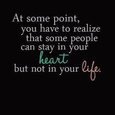 At some point, you have to realize that some people can stay in your heart but not your life. Sometimes letting go makes you stronger...