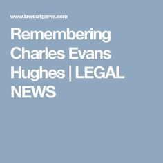Remembering Charles Evans Hughes | LEGAL NEWS