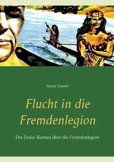 Heinz Duthel. Flucht in die Fremdenlegion. Der Doku-Roman über die Fremdenlegion http://dld.bz/eBESa