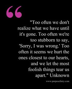 """Too often we don't realize what we have until it's gone. Too often we're too stubborn to say, 'Sorry, I was wrong.' Too often it seems we hurt the ones closest to our hearts, and we let the most foolish things tear us apart."" Unknown"