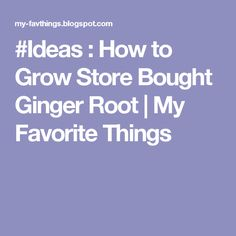 #Ideas : How to Grow Store Bought Ginger Root  | My Favorite Things