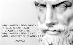 죽음을 왜 두려워해야 하지? 살아있는 한 죽음은 존재하지 않아. 죽게 되면 내 존재를 느낄 수 없지. 살아있을 때는 느낄 수 없는 대상을  왜 두려워해야 하지?