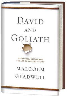 "David and Goliath. ""In David and Goliath, Malcolm Gladwell, with his unparalleled ability to grasp connections others miss, uncovers the hidden rules that shape the balance between the weak and the mighty, the powerful and the dispossessed."" Malcom Gladwell"