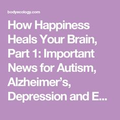 How Happiness Heals Your Brain, Part 1: Important News for Autism, Alzheimer's, Depression and Eating Disorders - All Body Ecology…