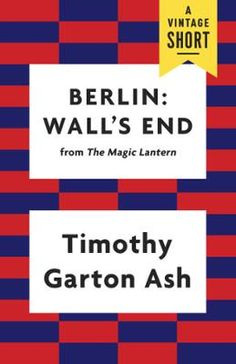 Berlin: Wall's End by Timothy Garton Ash, Click to Start Reading eBook, A selection from The Magic Lantern, Timothy Garton Ash's classic first-person history of the Revoluti