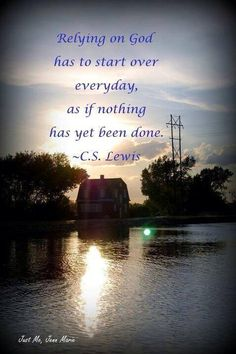 Relying on God has to start over every day, as if nothing has yet been done.  -C.S. Lewis
