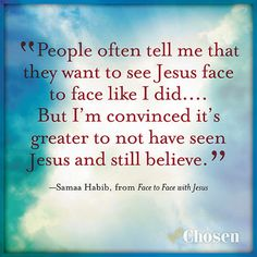 """""""People often tell me that they want to see Jesus face to face like I did.... But I'm convinced it's greater to not have seen Jesus and still believe."""" -- Samaa Habib, from Face to Face with Jesus  #Face2Face  http://bakerpublishinggroup.com/books/face-to-face-with-jesus/348510"""