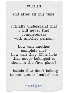 WITHIN and after all this time;  i finally understand that i will never find completeness with another person. how can another complete me? how can they fill a hole that never belonged to them in the first place? - hands that don't belong to me cannot make me