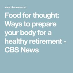 Food for thought: Ways to prepare your body for a healthy retirement - CBS News