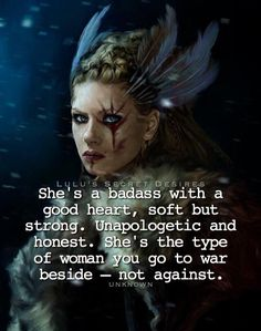 She's a badass with a good heart, soft but strong. Unapologetic & honest. She's the type of woman you go to war beside - not against.