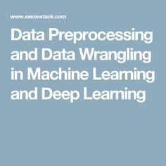 Data Preprocessing and Data Wrangling in Machine Learning and Deep Learning