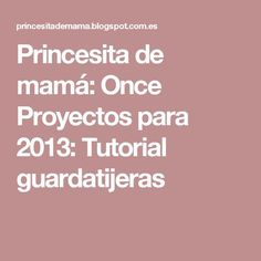 Princesita de mamá: Once Proyectos para 2013: Tutorial guardatijeras