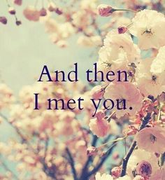 And then I met you ~ Love ~ Romance ~ Quote