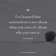 Minimalism is not about what you own, it's about why you own it.