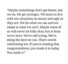 Maybe things don't get better, maybe we just learn to adapt and get stronger.