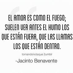 El amor es como el fuego; suelen ver antes el humo los que están fuera, que las llamas los que están fuera. -Jacinto Benavente #frase de #amor  #citas
