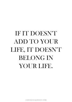 if it doesn't add to your life, it doesn't belong in your life.