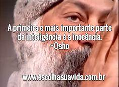 A primeira e mais importante parte da inteligência é a inocência. ~Osho / www.escolhasuavida.com.br