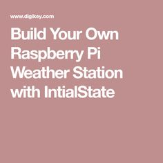 Build Your Own Raspberry Pi Weather Station with IntialState