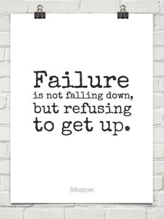 Failure is not falling down, but refusing to get up.