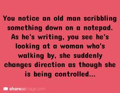 You notice an old man scribbling something down on a notepad. As he is writing, you see he's looking at a woman who's walking by...