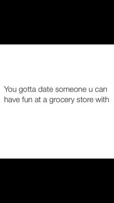 You gotta date someone you can have fun at the grocery store with