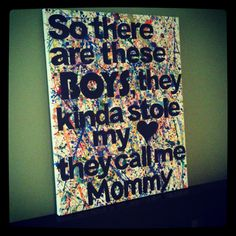 "DIY canvas splatter paint, quote for moms. Just splatter paint, print out lettering in a word doc, trace, cut out and glue down. Made this for a friend who has two boys. Original quote = ""so there is this boy, he kinda stole my <3, he calls me Mommy"""