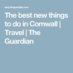 The best new things to do in Cornwall | Travel | The Guardian