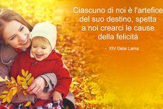 """""""Ciascuno di noi è l'artefice del suo destino, spetta a noi crearci le cause della felicità"""". XIV Dalai Lama"""