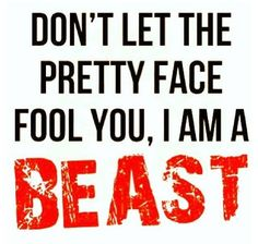Don't let the pretty face fool you, I Am A Beast!